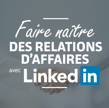 Faire naître des relations d'affaires avec LinkedIn
