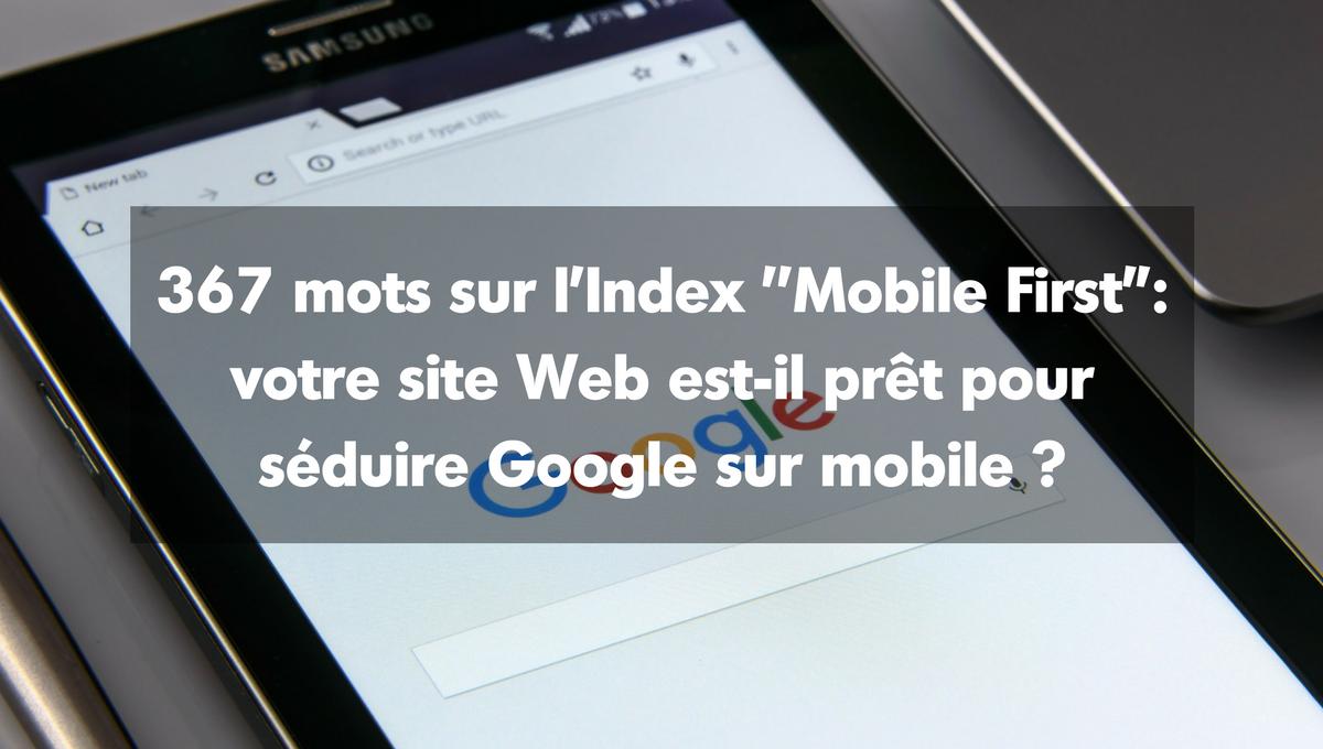 367 mots sur l'Index ''Mobile First'' : votre site Web est-il prêt pour séduire Google sur mobile ?